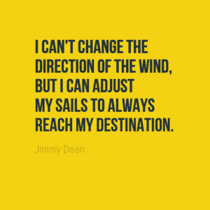 """""""I can't change the direction of the wind, but I can adjust my sails to always reach my destination."""" Jimmy Dean"""