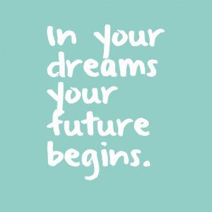 """In your dreams your future begins."""