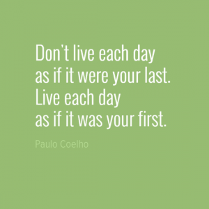 """""""Don't live each day as if it were your last. Live each day as if it were your first."""" Paulo Coelho"""