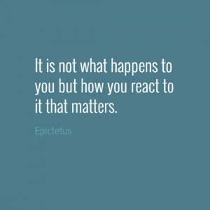 """It is not what happens to you but how you react to it that matters."" Epictetus"