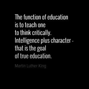 """The function of education is to teach one to think critically. Intelligence plus character - that is the goal of true education."" Martin Luther King"