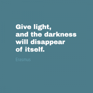 """Give light and the darkness will disappear of its own."" Erasmus"
