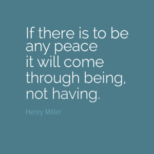 """if there is to be any peace it will come through being, not having."" Henry Miller"