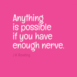 """Anything is possible if you have neough nerve."" J K Rowling"