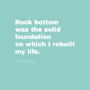 """Rock bottom was the solid foundation on which I rebuilt my life."" J K Rowling"
