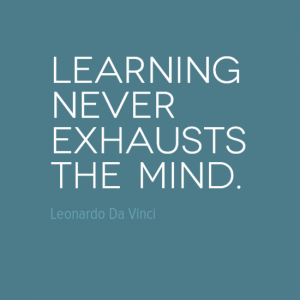 """Learning never exhausts the mind."" Leonardo Da Vinci"