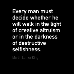 """Every man must decide whether he will walk in the light of creative altruism or in the darkness of destructive selfishness."" Martin Luther King"