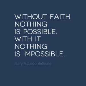 """Without faith nothing is possible. With it nothing is impossible."" Mary McLeod Bethune"