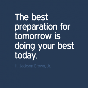 """""""The best preparation for tomorrow is doing your best today."""" H Jackson Brown Jnr"""