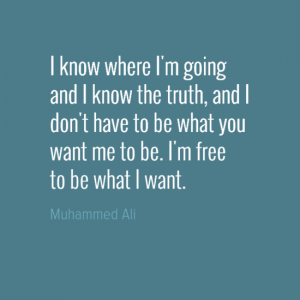 """I know where I'm going and I know the truth, and I don't have to be what you want me to be. I'm free to be what I want."" Muhammad Ali"