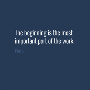 """""""The beginning is the most important part of the work."""" Plato"""