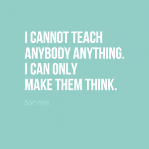 """I cannot teach anybody anything. I can only make them think."" Socrates"