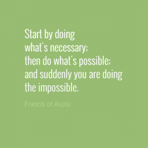 """Start by doing what's necessary; then do what's possible; and suddenly you are doing the impossible."" Francis of Assisi"