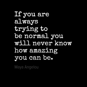 """If you are always trying to be normal you will never know how amazing you can be."" Maya Angelou"