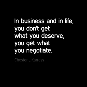 """In business and in life, you don't get what you deserve, you get what you negotiate."" Chester L Karrass"
