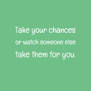 Take your chances or watch someone else take them for you.