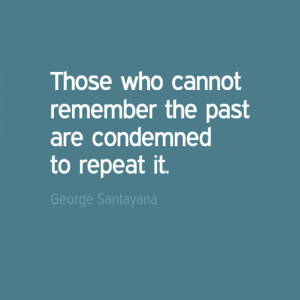 """Those who cannot remember the past are condemned to repeat it."" George Santayana"